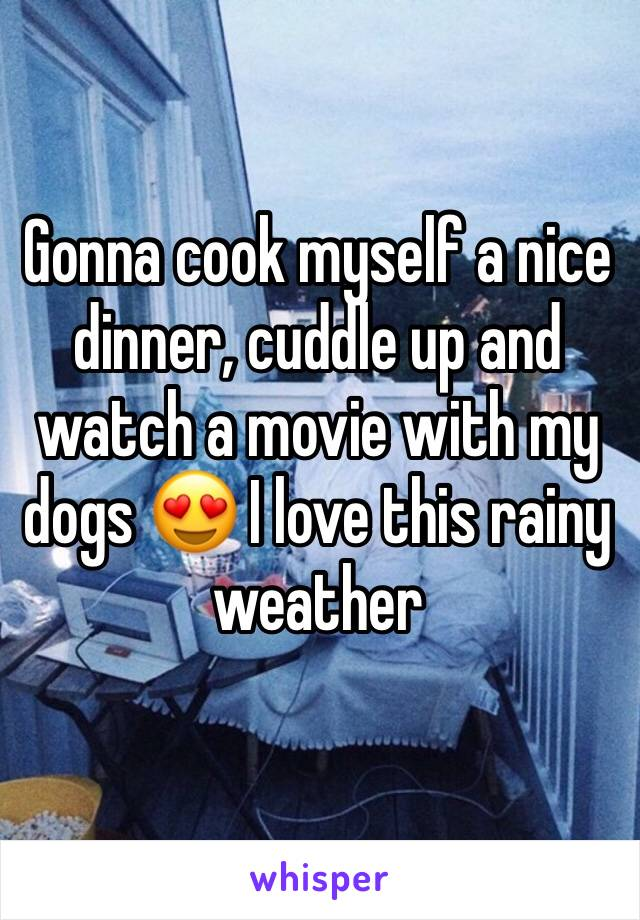 Gonna cook myself a nice dinner, cuddle up and watch a movie with my dogs 😍 I love this rainy weather