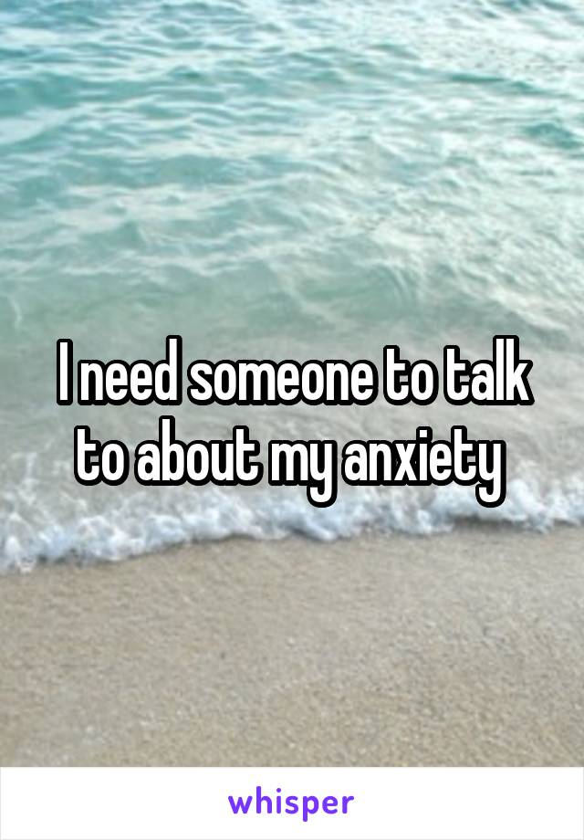 I need someone to talk to about my anxiety