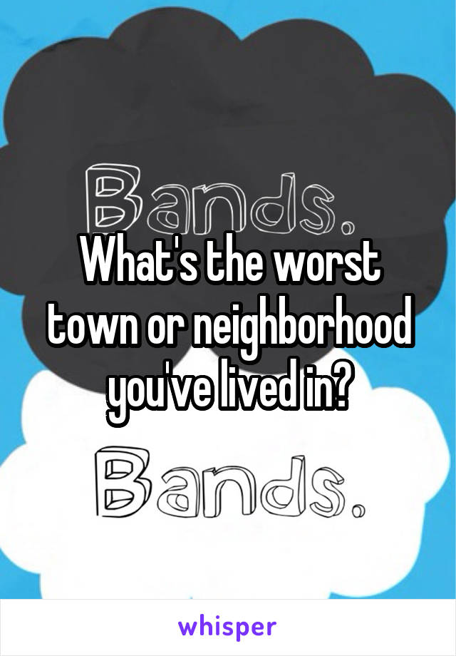 What's the worst town or neighborhood you've lived in?