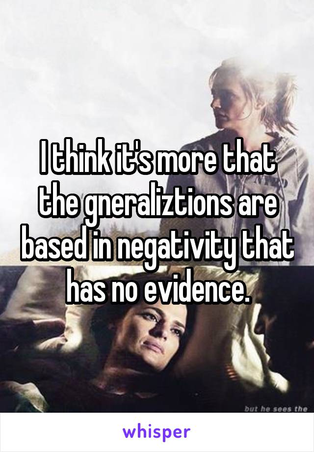 I think it's more that the gneraliztions are based in negativity that has no evidence.