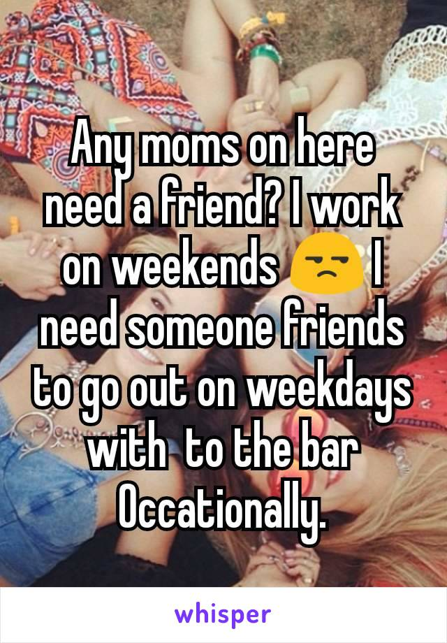 Any moms on here need a friend? I work on weekends 😒 I need someone friends to go out on weekdays with  to the bar Occationally.