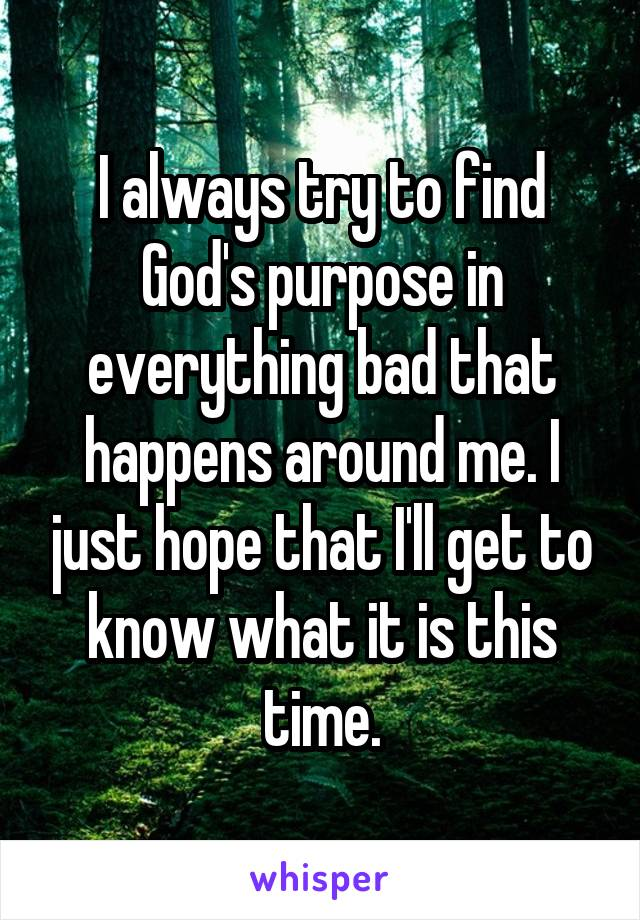 I always try to find God's purpose in everything bad that happens around me. I just hope that I'll get to know what it is this time.