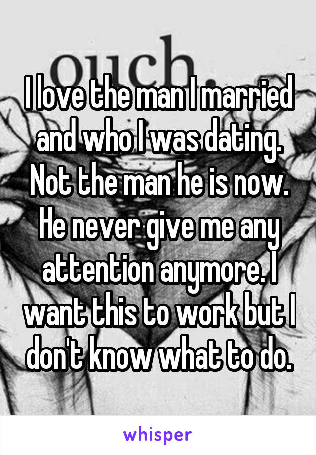 I love the man I married and who I was dating. Not the man he is now. He never give me any attention anymore. I want this to work but I don't know what to do.