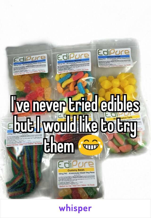 I've never tried edibles but I would like to try them 😂