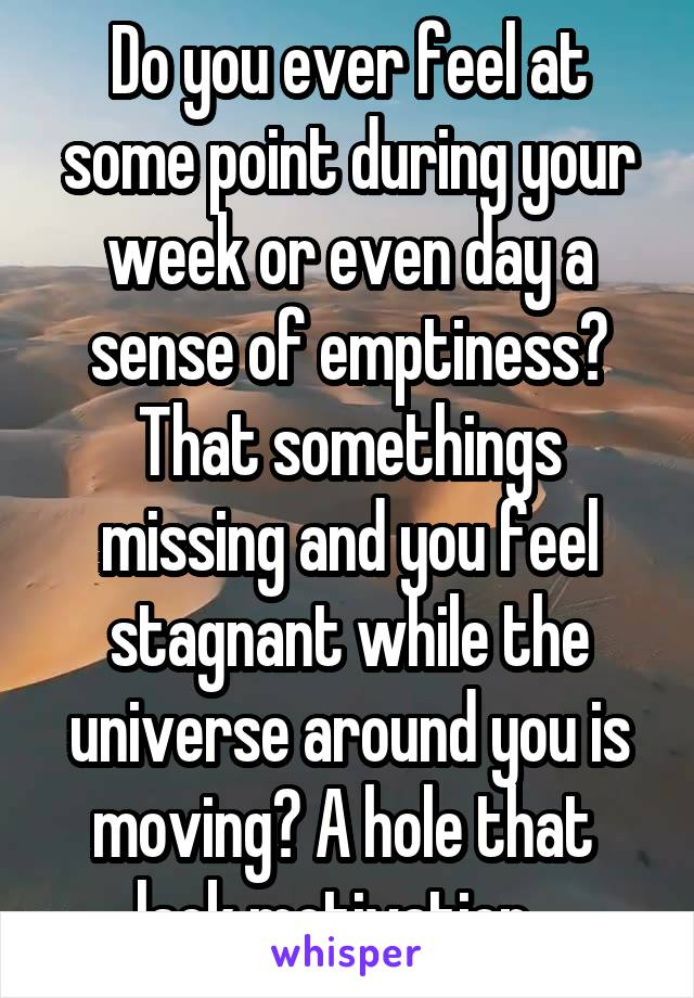 Do you ever feel at some point during your week or even day a sense of emptiness? That somethings missing and you feel stagnant while the universe around you is moving? A hole that  lack motivation...