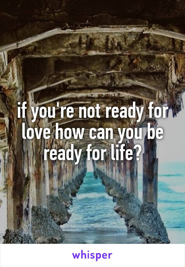 if you're not ready for love how can you be ready for life?
