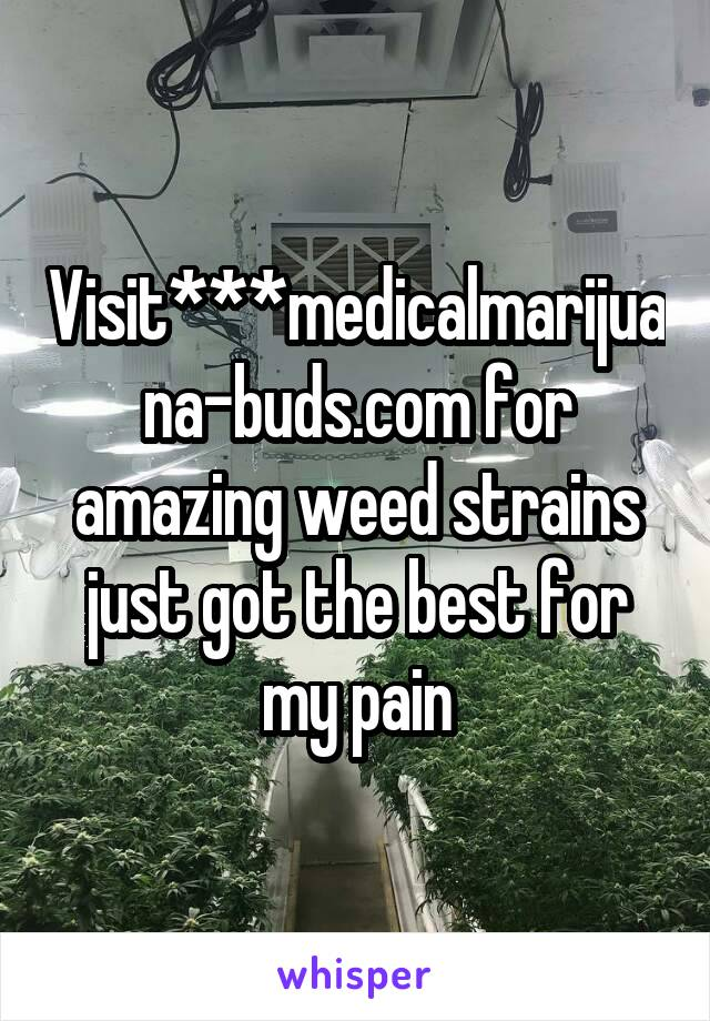 Visit***medicalmarijuana-buds.com for amazing weed strains just got the best for my pain