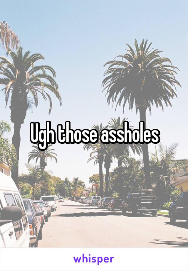 Ugh those assholes