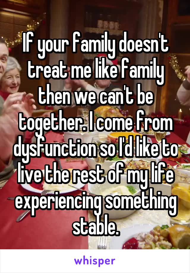 If your family doesn't treat me like family then we can't be together. I come from dysfunction so I'd like to live the rest of my life experiencing something stable.