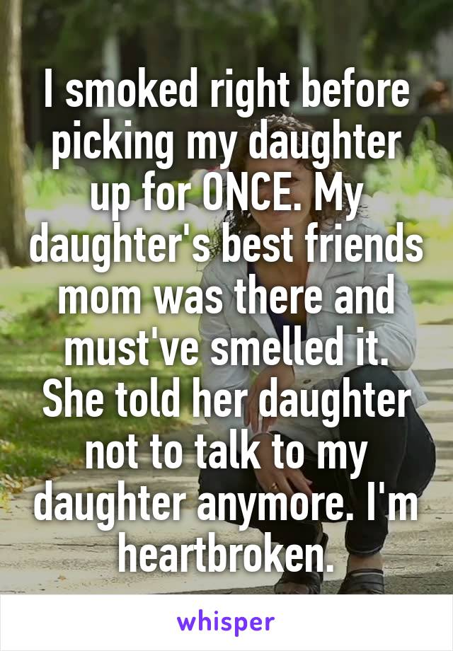 I smoked right before picking my daughter up for ONCE. My daughter's best friends mom was there and must've smelled it. She told her daughter not to talk to my daughter anymore. I'm heartbroken.