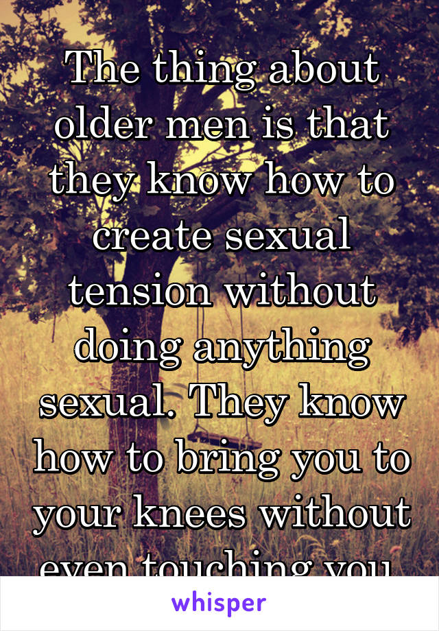 The thing about older men is that they know how to create sexual tension without doing anything sexual. They know how to bring you to your knees without even touching you.