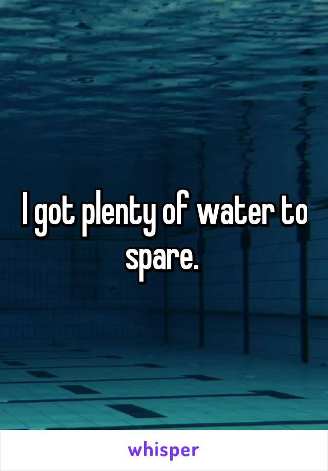 I got plenty of water to spare.