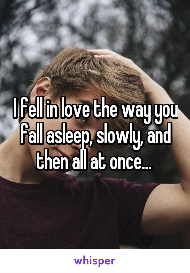 I fell in love the way you fall asleep, slowly, and then all at once...