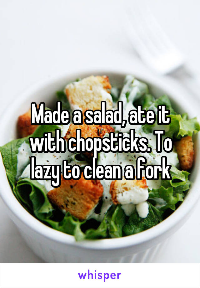 Made a salad, ate it with chopsticks. To lazy to clean a fork
