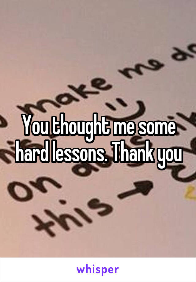 You thought me some hard lessons. Thank you