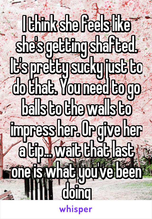 I think she feels like she's getting shafted. It's pretty sucky just to do that. You need to go balls to the walls to impress her. Or give her a tip... wait that last one is what you've been doing