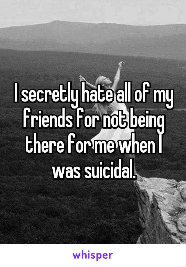 I secretly hate all of my friends for not being there for me when I was suicidal.