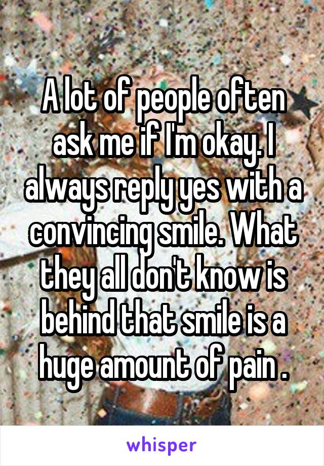 A lot of people often ask me if I'm okay. I always reply yes with a convincing smile. What they all don't know is behind that smile is a huge amount of pain .