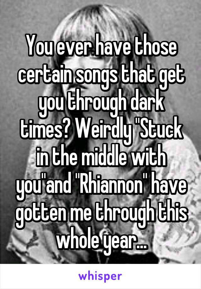 "You ever have those certain songs that get you through dark times? Weirdly ""Stuck in the middle with you""and ""Rhiannon"" have gotten me through this whole year..."