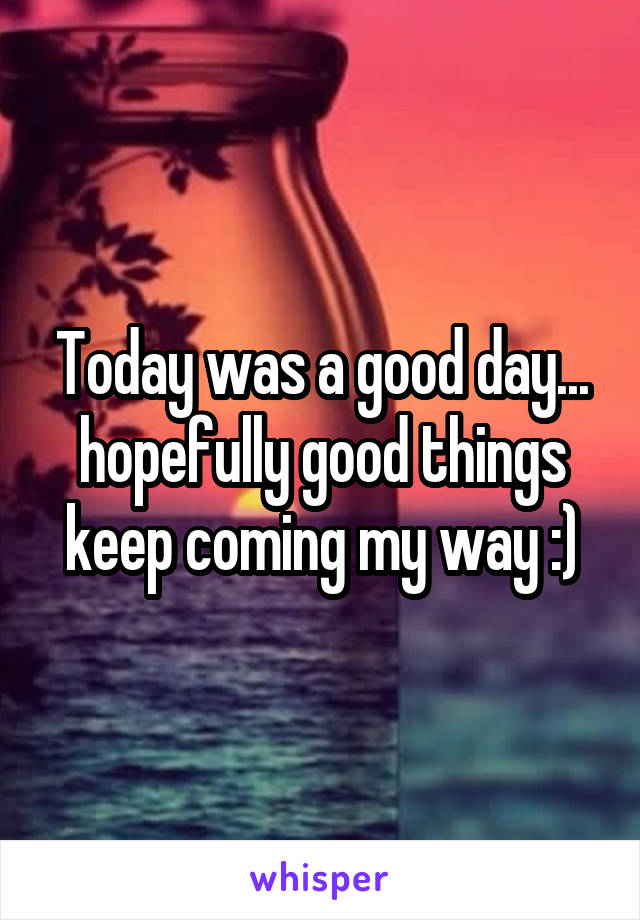 Today was a good day... hopefully good things keep coming my way :)