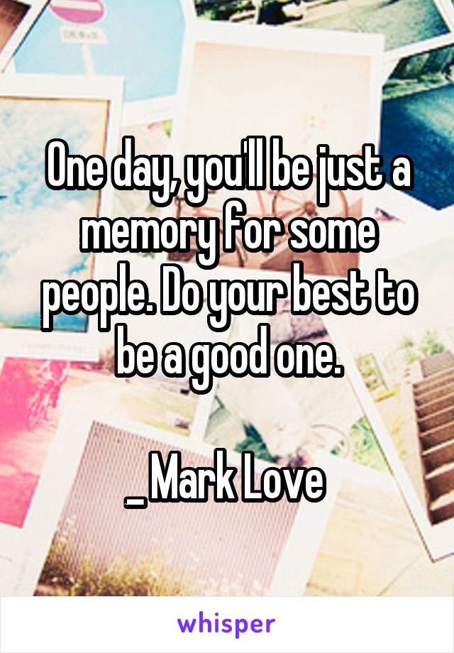One day, you'll be just a memory for some people. Do your best to be a good one.  _ Mark Love