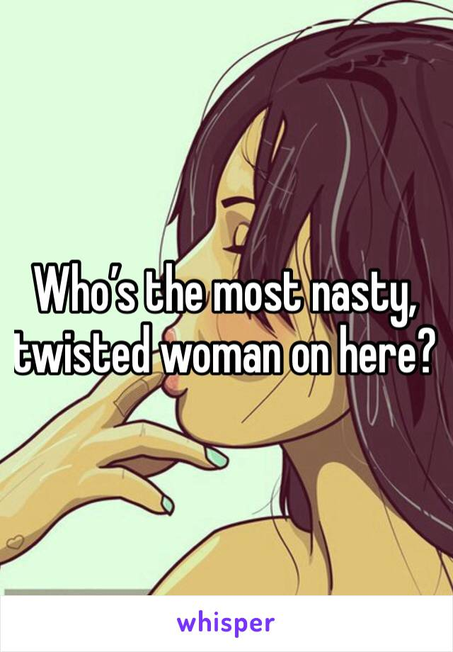 Who's the most nasty, twisted woman on here?