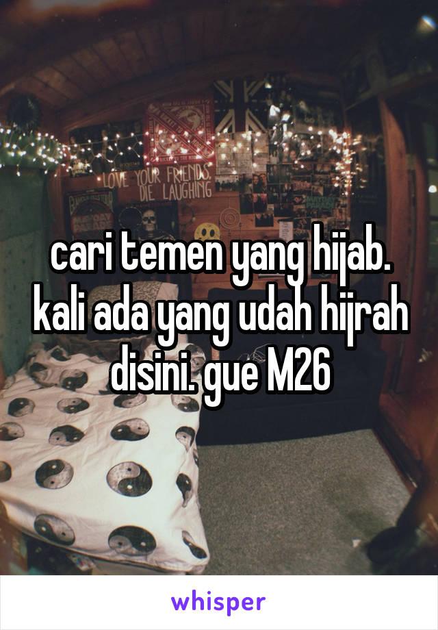 cari temen yang hijab. kali ada yang udah hijrah disini. gue M26