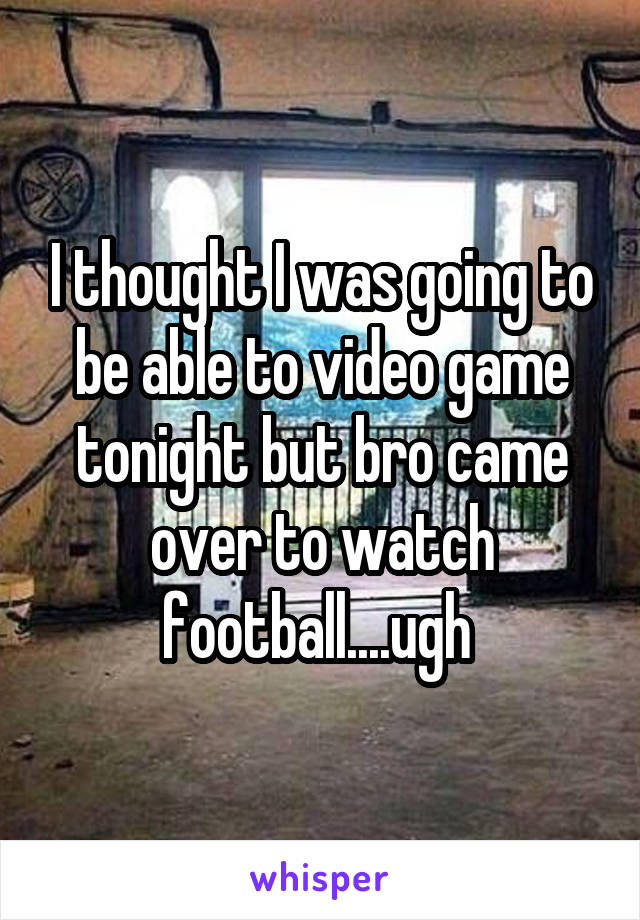 I thought I was going to be able to video game tonight but bro came over to watch football....ugh