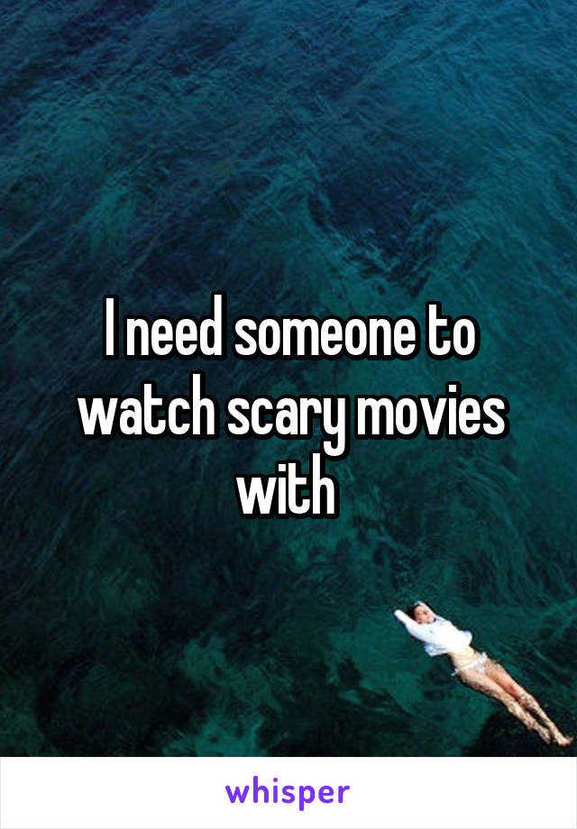 I need someone to watch scary movies with