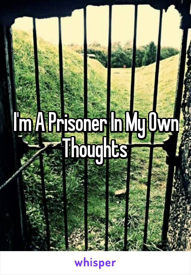 I'm A Prisoner In My Own Thoughts