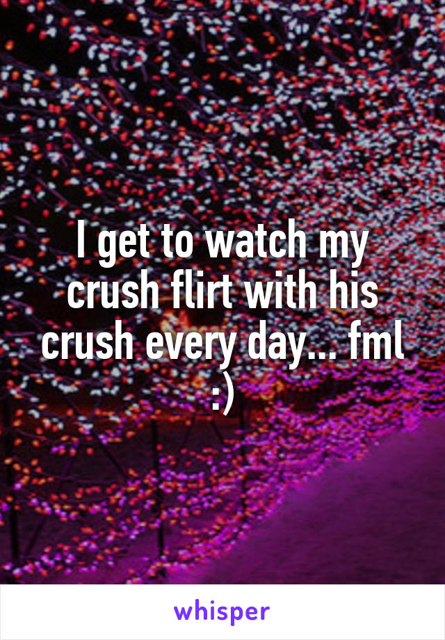 I get to watch my crush flirt with his crush every day... fml :)