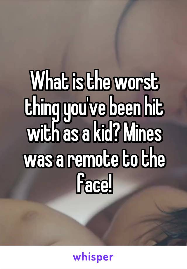 What is the worst thing you've been hit with as a kid? Mines was a remote to the face!