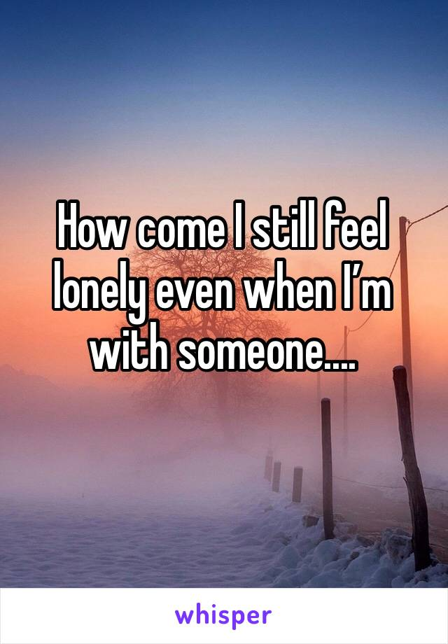How come I still feel lonely even when I'm with someone....