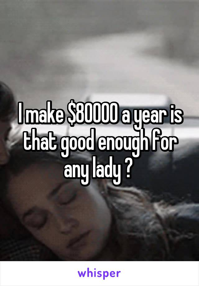 I make $80000 a year is that good enough for any lady ?