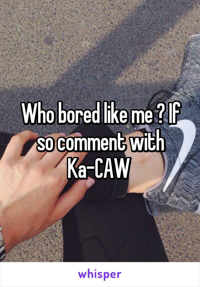 Who bored like me ? If so comment with Ka-CAW