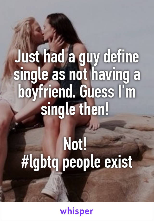 Just had a guy define single as not having a boyfriend. Guess I'm single then!   Not!  #lgbtq people exist