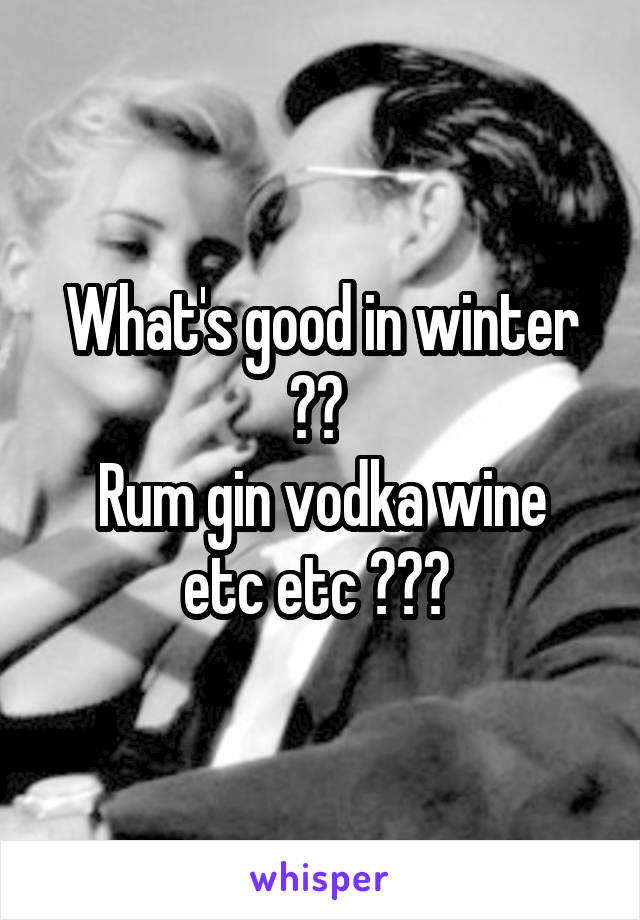 What's good in winter ??  Rum gin vodka wine etc etc ???