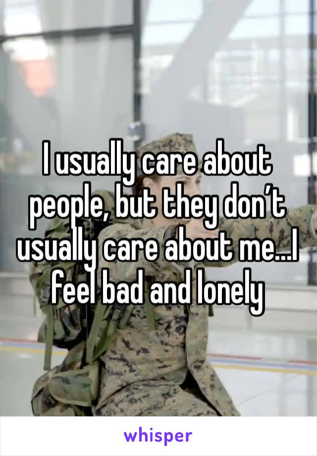 I usually care about people, but they don't usually care about me...I feel bad and lonely