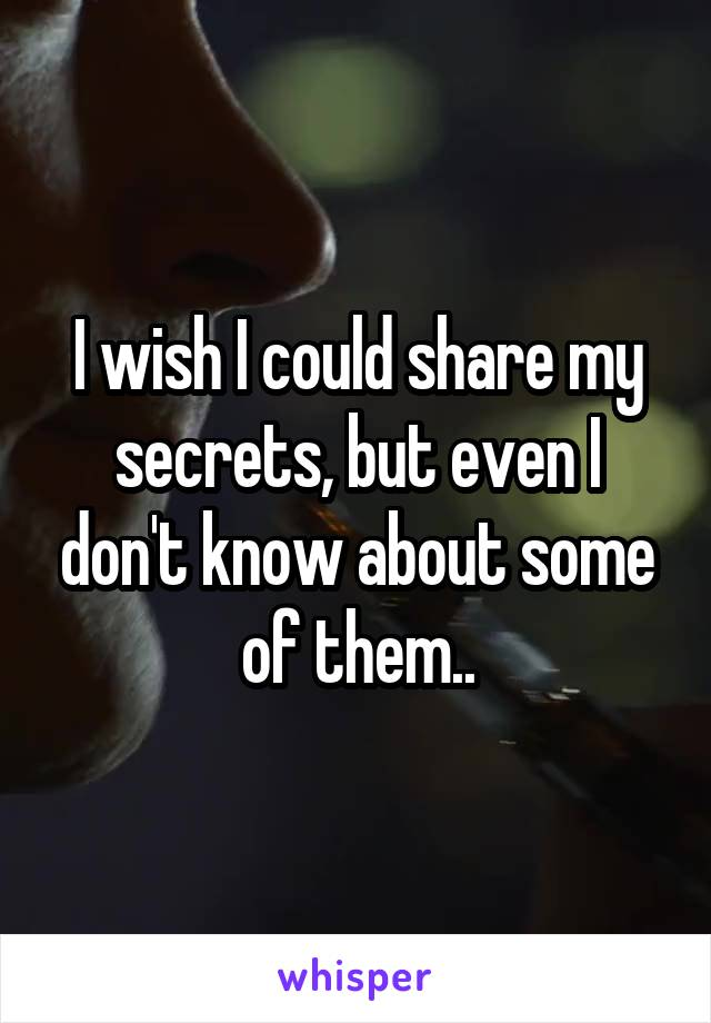 I wish I could share my secrets, but even I don't know about some of them..