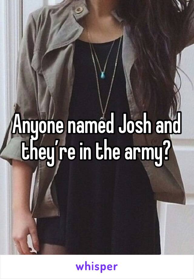 Anyone named Josh and they're in the army?