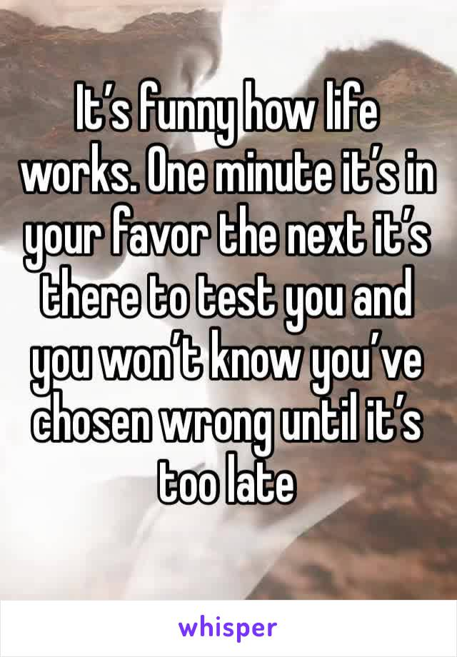 It's funny how life works. One minute it's in your favor the next it's there to test you and you won't know you've chosen wrong until it's too late