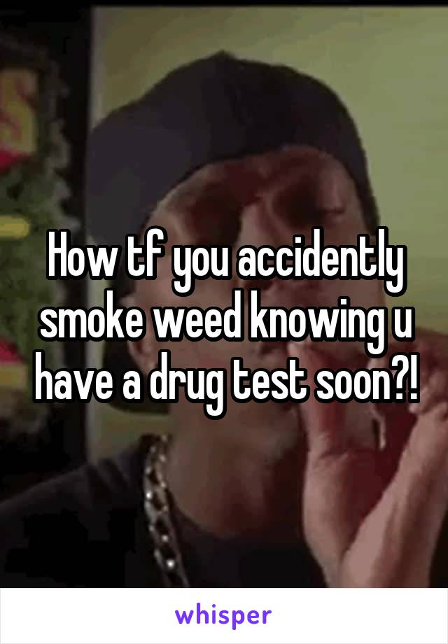 How tf you accidently smoke weed knowing u have a drug test soon?!