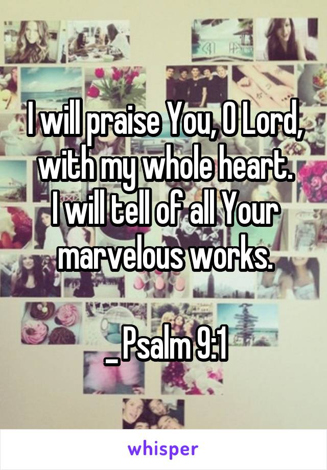 I will praise You, O Lord, with my whole heart. I will tell of all Your marvelous works.  _ Psalm 9:1