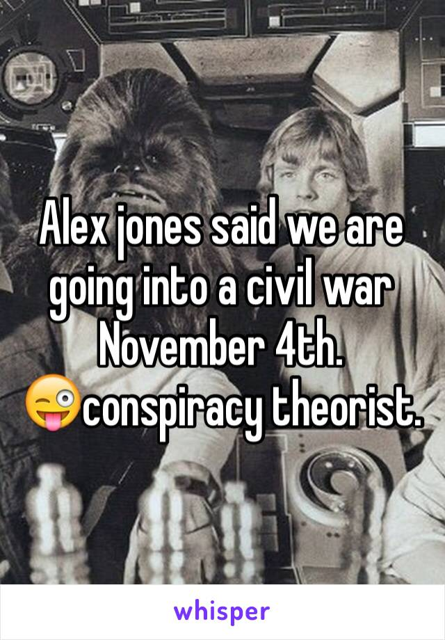 Alex jones said we are going into a civil war November 4th. 😜conspiracy theorist.