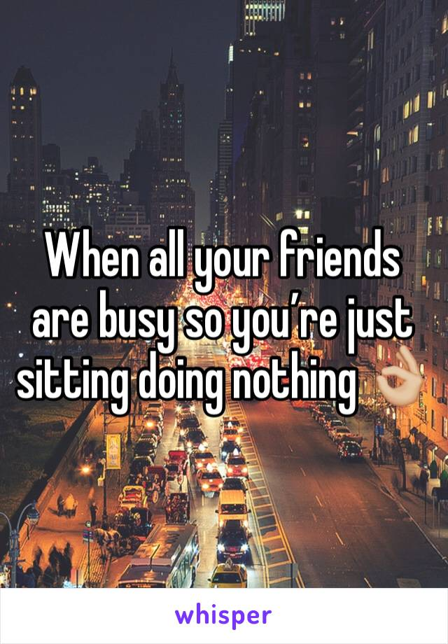 When all your friends are busy so you're just sitting doing nothing 👌🏼