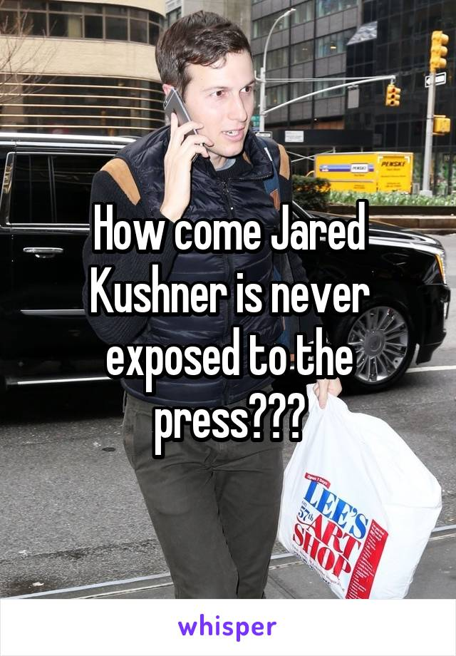 How come Jared Kushner is never exposed to the press???