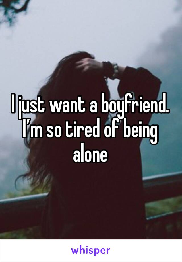 I just want a boyfriend. I'm so tired of being alone