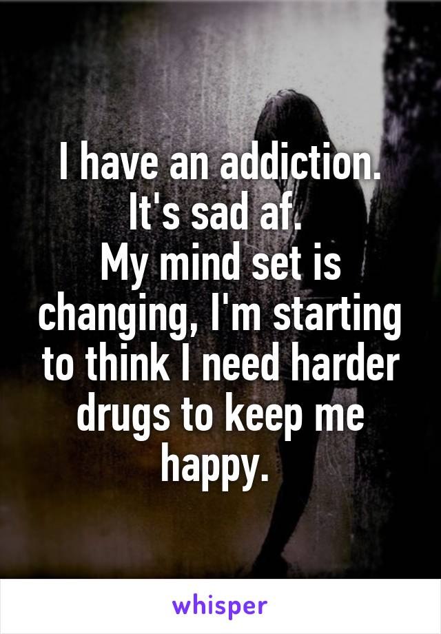 I have an addiction. It's sad af.  My mind set is changing, I'm starting to think I need harder drugs to keep me happy.