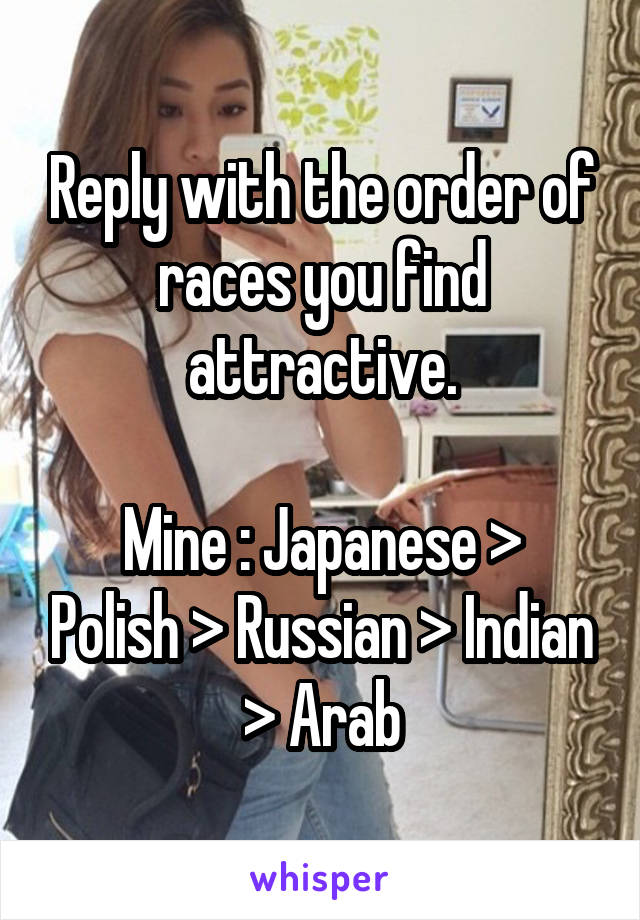 Reply with the order of races you find attractive.  Mine : Japanese > Polish > Russian > Indian > Arab