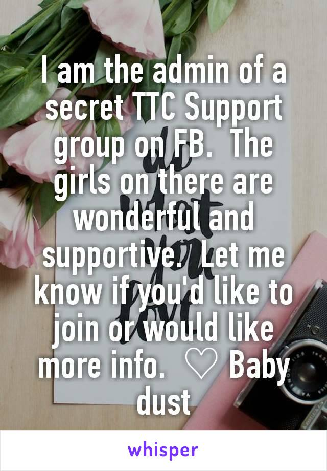 I am the admin of a secret TTC Support group on FB.  The girls on there are wonderful and supportive.  Let me know if you'd like to join or would like more info.  ♡ Baby dust